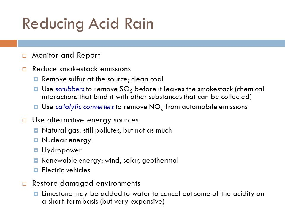 Reducing Acid Rain Monitor and Report Reduce smokestack emissions Remove sulfur at the source; clean coal Use scrubbers to remove SO 2 before it leaves the smokestack (chemical interactions that bind it with other substances that can be collected) Use catalytic converters to remove NO x from automobile emissions Use alternative energy sources Natural gas: still pollutes, but not as much Nuclear energy Hydropower Renewable energy: wind, solar, geothermal Electric vehicles Restore damaged environments Limestone may be added to water to cancel out some of the acidity on a short-term basis (but very expensive)