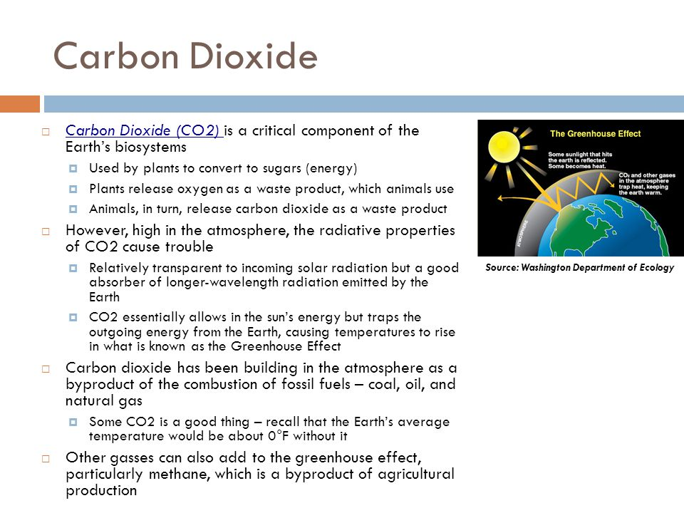 Carbon Dioxide Carbon Dioxide (CO2) is a critical component of the Earths biosystems Used by plants to convert to sugars (energy) Plants release oxygen as a waste product, which animals use Animals, in turn, release carbon dioxide as a waste product However, high in the atmosphere, the radiative properties of CO2 cause trouble Relatively transparent to incoming solar radiation but a good absorber of longer-wavelength radiation emitted by the Earth CO2 essentially allows in the suns energy but traps the outgoing energy from the Earth, causing temperatures to rise in what is known as the Greenhouse Effect Carbon dioxide has been building in the atmosphere as a byproduct of the combustion of fossil fuels – coal, oil, and natural gas Some CO2 is a good thing – recall that the Earths average temperature would be about 0°F without it Other gasses can also add to the greenhouse effect, particularly methane, which is a byproduct of agricultural production Source: Washington Department of Ecology