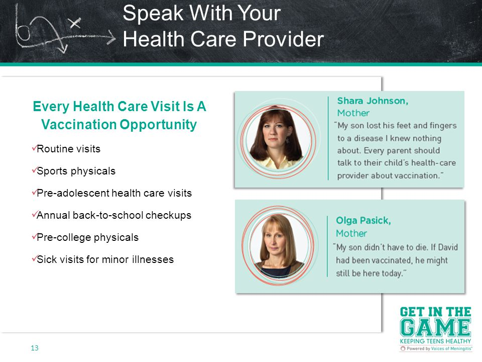 Speak With Your Health Care Provider 13 Every Health Care Visit Is A Vaccination Opportunity Routine visits Sports physicals Pre-adolescent health care visits Annual back-to-school checkups Pre-college physicals Sick visits for minor illnesses