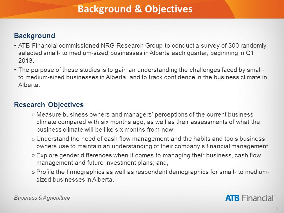 3 Business & Agriculture Background & Objectives Background ATB Financial commissioned NRG Research Group to conduct a survey of 300 randomly selected small- to medium-sized businesses in Alberta each quarter, beginning in Q1 2013.