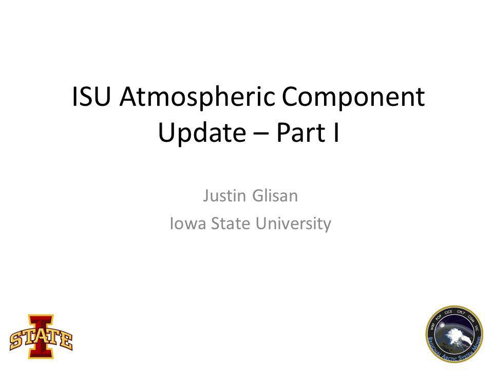 ISU Atmospheric Component Update – Part I Justin Glisan Iowa State University