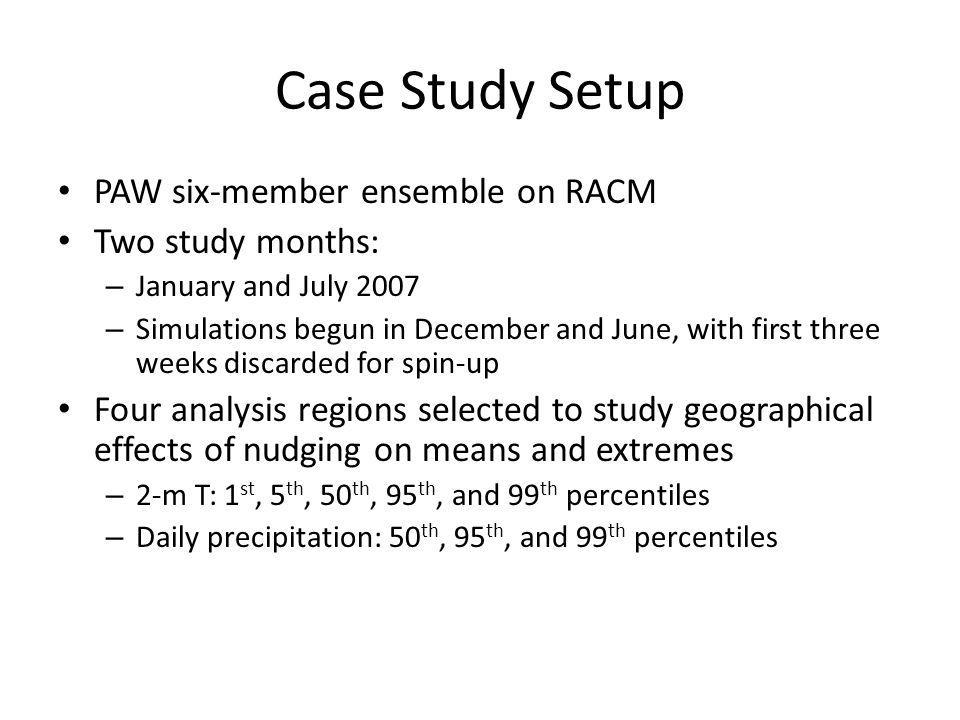 Case Study Setup PAW six-member ensemble on RACM Two study months: – January and July 2007 – Simulations begun in December and June, with first three weeks discarded for spin-up Four analysis regions selected to study geographical effects of nudging on means and extremes – 2-m T: 1 st, 5 th, 50 th, 95 th, and 99 th percentiles – Daily precipitation: 50 th, 95 th, and 99 th percentiles