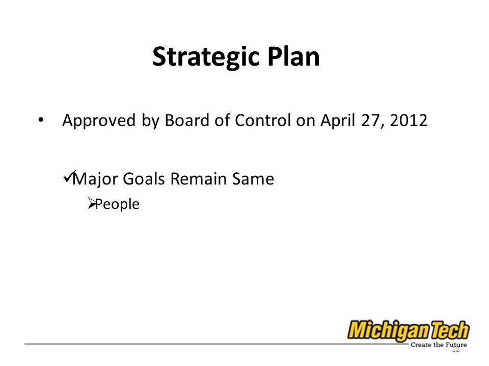 Strategic Plan Approved by Board of Control on April 27, 2012 Major Goals Remain Same People 12