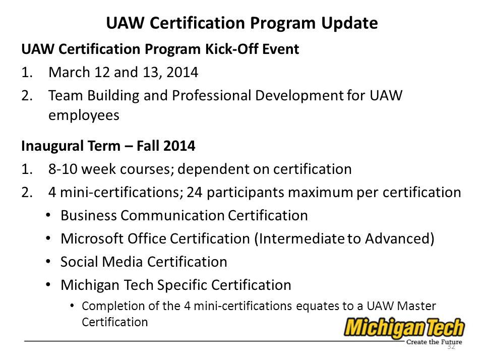 UAW Certification Program Kick-Off Event 1.March 12 and 13, Team Building and Professional Development for UAW employees Inaugural Term – Fall week courses; dependent on certification 2.4 mini-certifications; 24 participants maximum per certification Business Communication Certification Microsoft Office Certification (Intermediate to Advanced) Social Media Certification Michigan Tech Specific Certification Completion of the 4 mini-certifications equates to a UAW Master Certification 32 UAW Certification Program Update