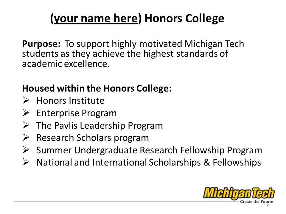 (your name here) Honors College Purpose: To support highly motivated Michigan Tech students as they achieve the highest standards of academic excellence.