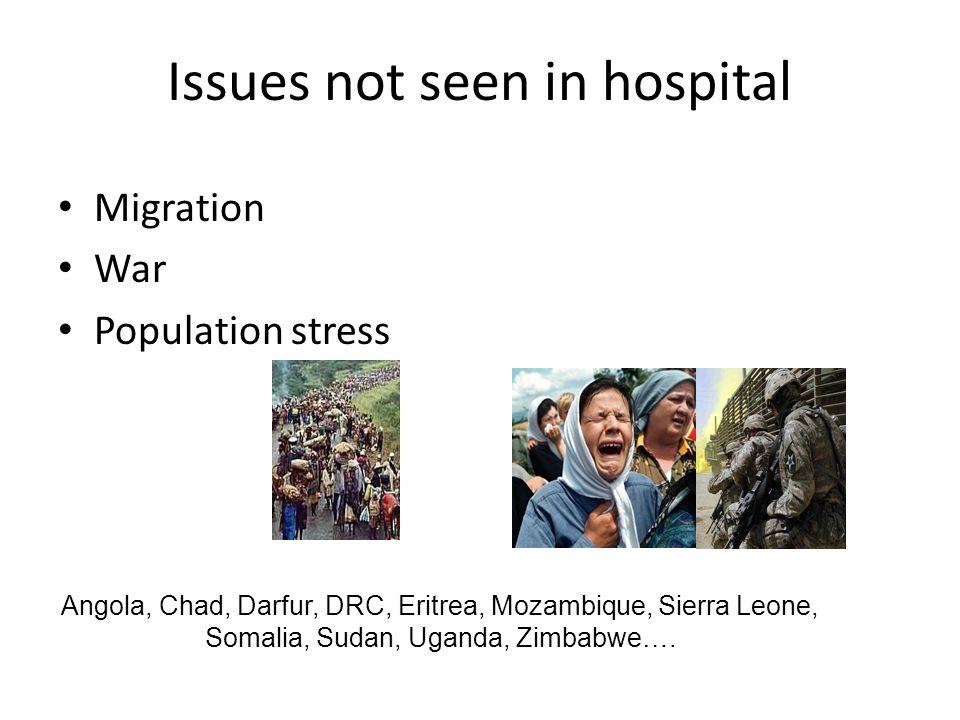 Issues not seen in hospital Migration War Population stress Angola, Chad, Darfur, DRC, Eritrea, Mozambique, Sierra Leone, Somalia, Sudan, Uganda, Zimbabwe….