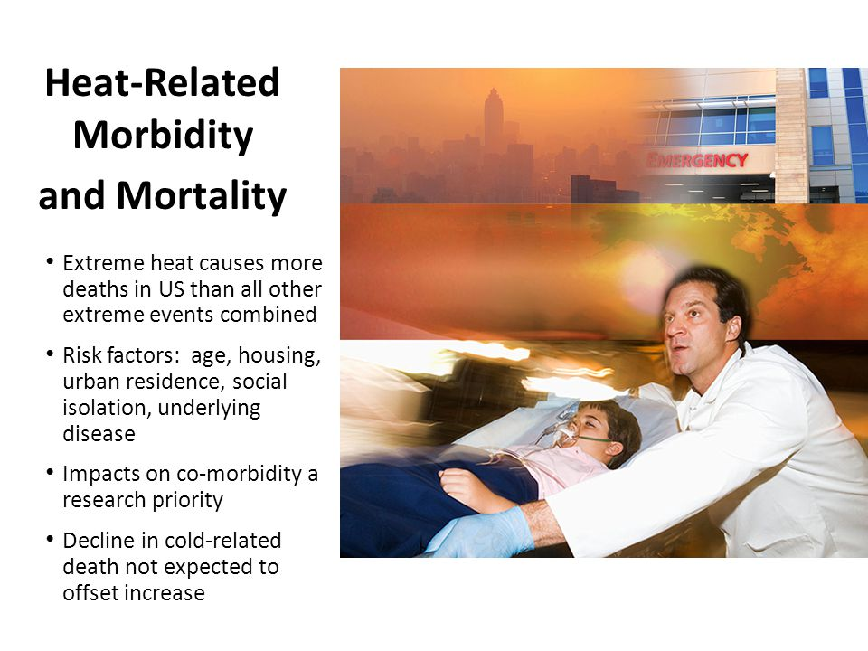Heat-Related Morbidity and Mortality Extreme heat causes more deaths in US than all other extreme events combined Risk factors: age, housing, urban residence, social isolation, underlying disease Impacts on co-morbidity a research priority Decline in cold-related death not expected to offset increase