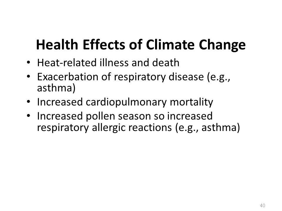 Health Effects of Climate Change Heat-related illness and death Exacerbation of respiratory disease (e.g., asthma) Increased cardiopulmonary mortality Increased pollen season so increased respiratory allergic reactions (e.g., asthma) 40