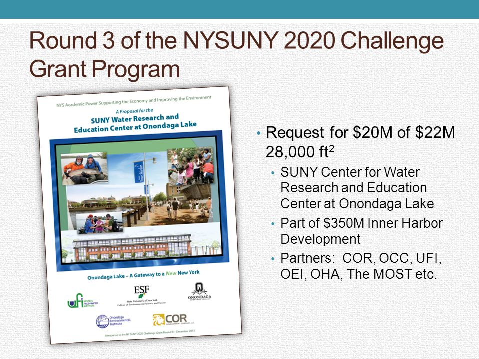 Round 3 of the NYSUNY 2020 Challenge Grant Program Request for $20M of $22M 28,000 ft 2 SUNY Center for Water Research and Education Center at Onondaga Lake Part of $350M Inner Harbor Development Partners: COR, OCC, UFI, OEI, OHA, The MOST etc.