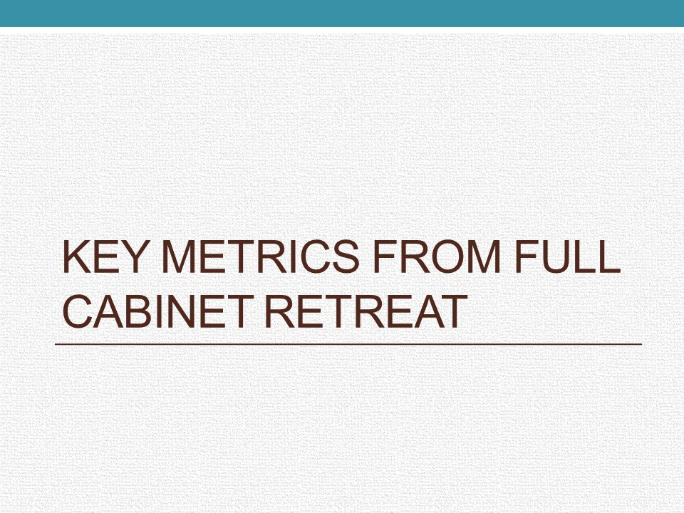 KEY METRICS FROM FULL CABINET RETREAT