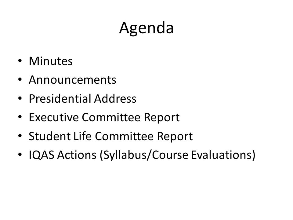 Agenda Minutes Announcements Presidential Address Executive Committee Report Student Life Committee Report IQAS Actions (Syllabus/Course Evaluations)