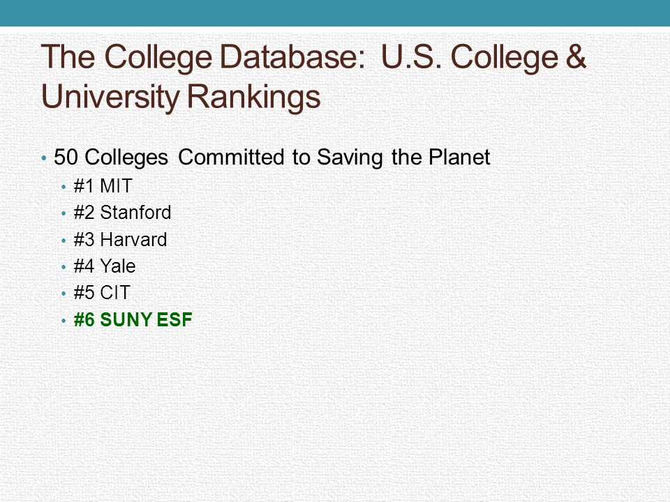 The College Database: U.S. College & University Rankings 50 Colleges Committed to Saving the Planet #1 MIT #2 Stanford #3 Harvard #4 Yale #5 CIT #6 SU
