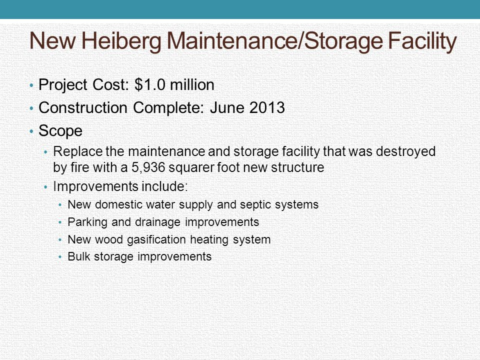 New Heiberg Maintenance/Storage Facility Project Cost: $1.0 million Construction Complete: June 2013 Scope Replace the maintenance and storage facility that was destroyed by fire with a 5,936 squarer foot new structure Improvements include: New domestic water supply and septic systems Parking and drainage improvements New wood gasification heating system Bulk storage improvements