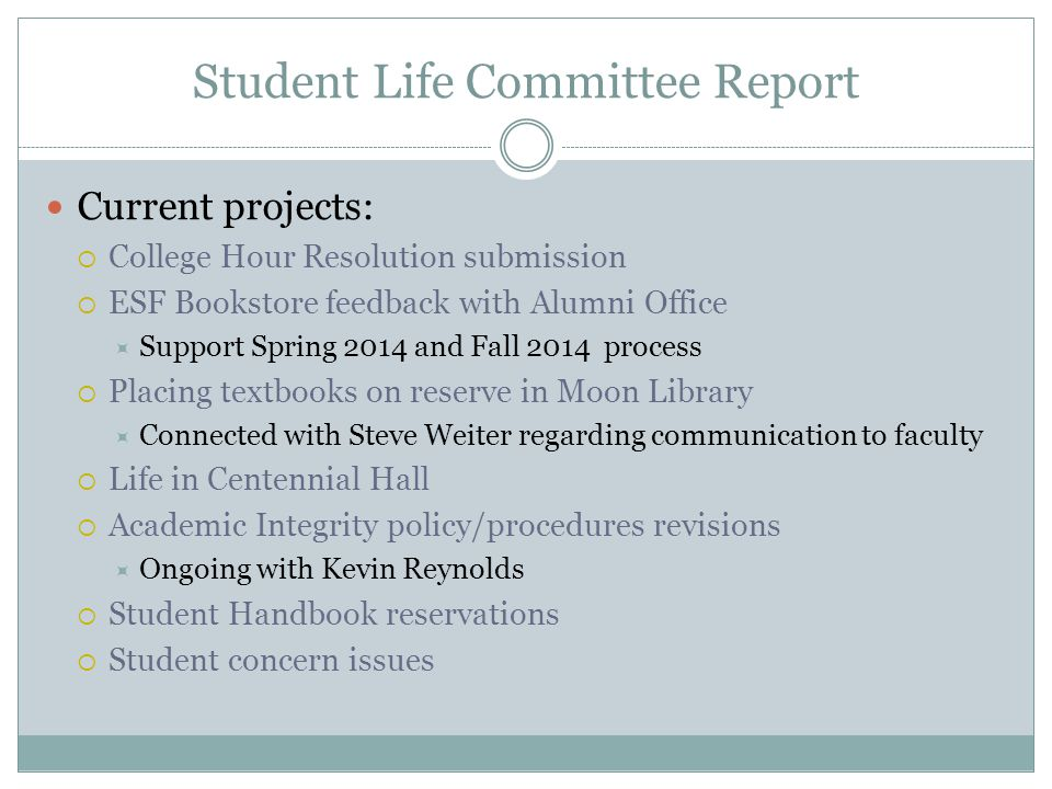 Student Life Committee Report Current projects: College Hour Resolution submission ESF Bookstore feedback with Alumni Office Support Spring 2014 and Fall 2014 process Placing textbooks on reserve in Moon Library Connected with Steve Weiter regarding communication to faculty Life in Centennial Hall Academic Integrity policy/procedures revisions Ongoing with Kevin Reynolds Student Handbook reservations Student concern issues