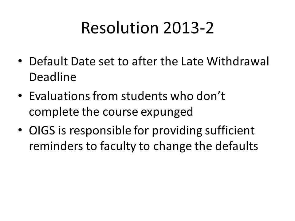 Resolution 2013-2 Default Date set to after the Late Withdrawal Deadline Evaluations from students who dont complete the course expunged OIGS is responsible for providing sufficient reminders to faculty to change the defaults