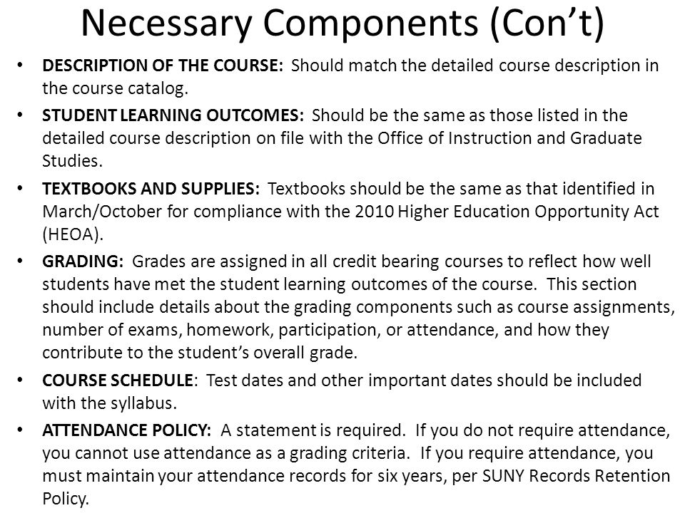 Necessary Components (Cont) DESCRIPTION OF THE COURSE: Should match the detailed course description in the course catalog. STUDENT LEARNING OUTCOMES: