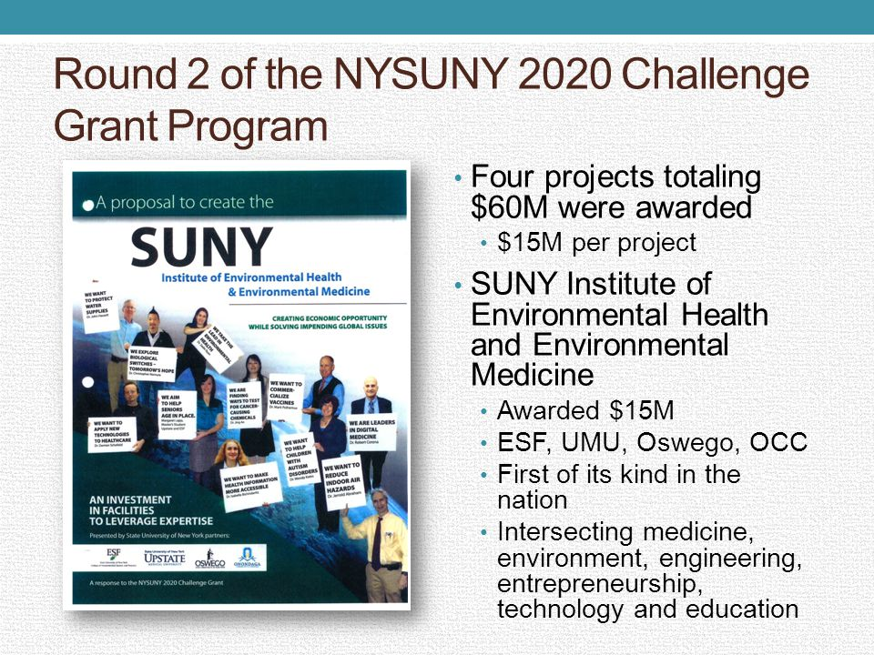 Round 2 of the NYSUNY 2020 Challenge Grant Program Four projects totaling $60M were awarded $15M per project SUNY Institute of Environmental Health and Environmental Medicine Awarded $15M ESF, UMU, Oswego, OCC First of its kind in the nation Intersecting medicine, environment, engineering, entrepreneurship, technology and education