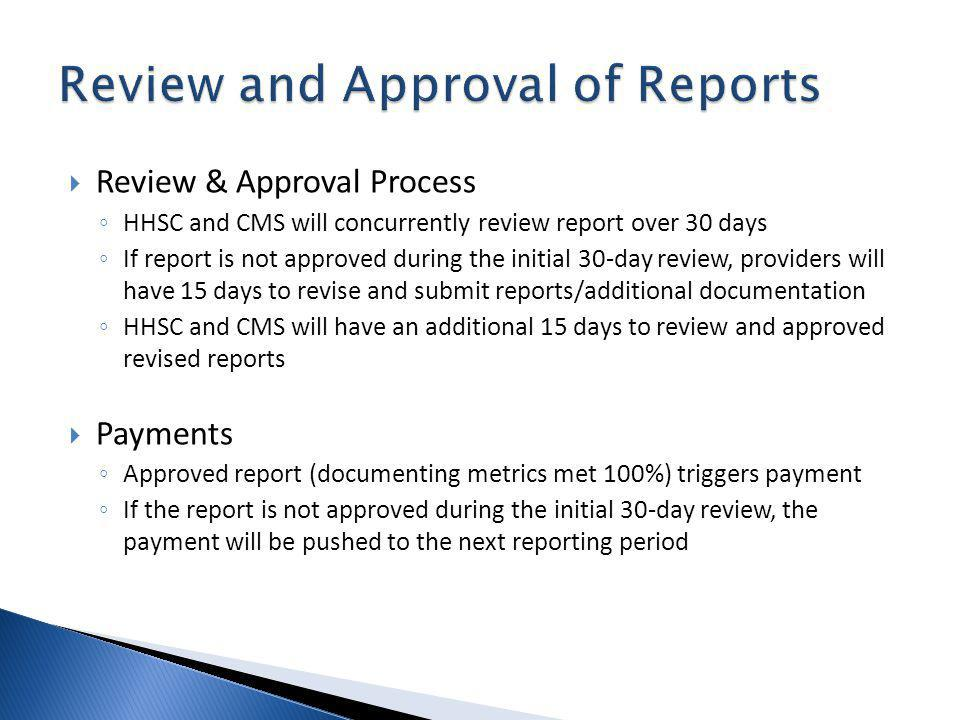Review & Approval Process HHSC and CMS will concurrently review report over 30 days If report is not approved during the initial 30-day review, providers will have 15 days to revise and submit reports/additional documentation HHSC and CMS will have an additional 15 days to review and approved revised reports Payments Approved report (documenting metrics met 100%) triggers payment If the report is not approved during the initial 30-day review, the payment will be pushed to the next reporting period