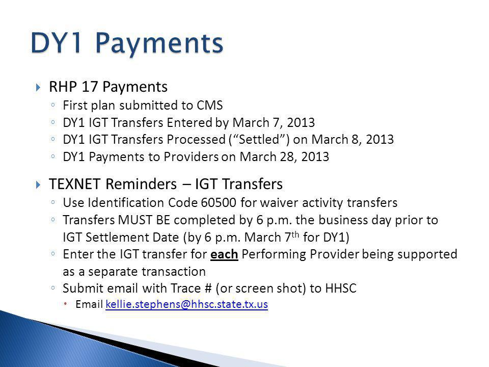 RHP 17 Payments First plan submitted to CMS DY1 IGT Transfers Entered by March 7, 2013 DY1 IGT Transfers Processed (Settled) on March 8, 2013 DY1 Payments to Providers on March 28, 2013 TEXNET Reminders – IGT Transfers Use Identification Code 60500 for waiver activity transfers Transfers MUST BE completed by 6 p.m.