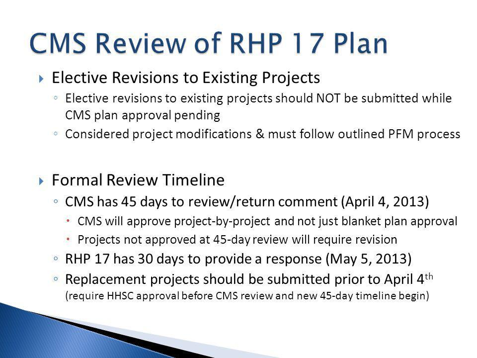 Elective Revisions to Existing Projects Elective revisions to existing projects should NOT be submitted while CMS plan approval pending Considered project modifications & must follow outlined PFM process Formal Review Timeline CMS has 45 days to review/return comment (April 4, 2013) CMS will approve project-by-project and not just blanket plan approval Projects not approved at 45-day review will require revision RHP 17 has 30 days to provide a response (May 5, 2013) Replacement projects should be submitted prior to April 4 th (require HHSC approval before CMS review and new 45-day timeline begin)