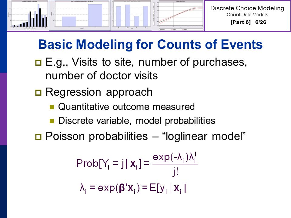 [Part 6] 6/26 Discrete Choice Modeling Count Data Models Basic Modeling for Counts of Events E.g., Visits to site, number of purchases, number of doct