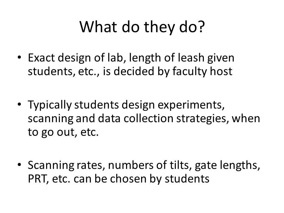 Exact design of lab, length of leash given students, etc., is decided by faculty host Typically students design experiments, scanning and data collection strategies, when to go out, etc.