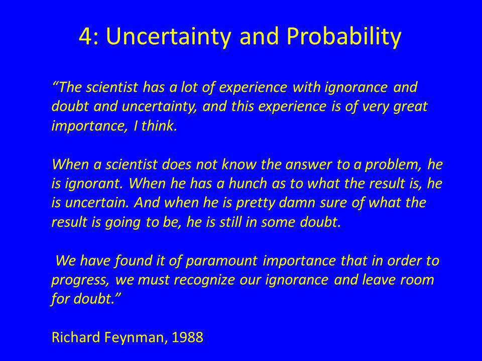 4: Uncertainty and Probability The scientist has a lot of experience with ignorance and doubt and uncertainty, and this experience is of very great importance, I think.