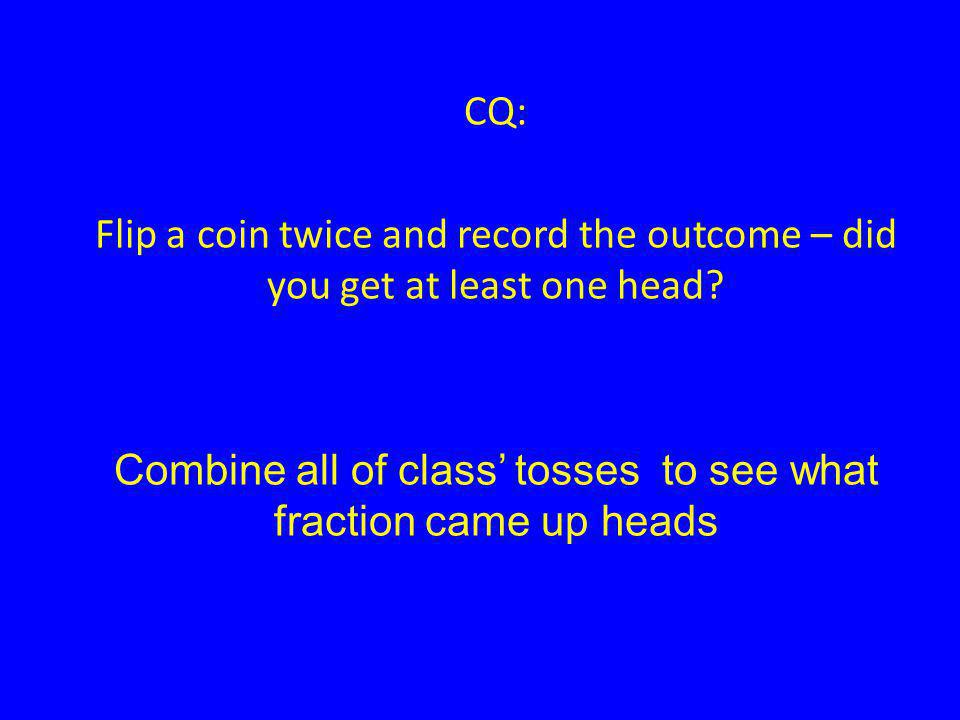 CQ: Flip a coin twice and record the outcome – did you get at least one head.