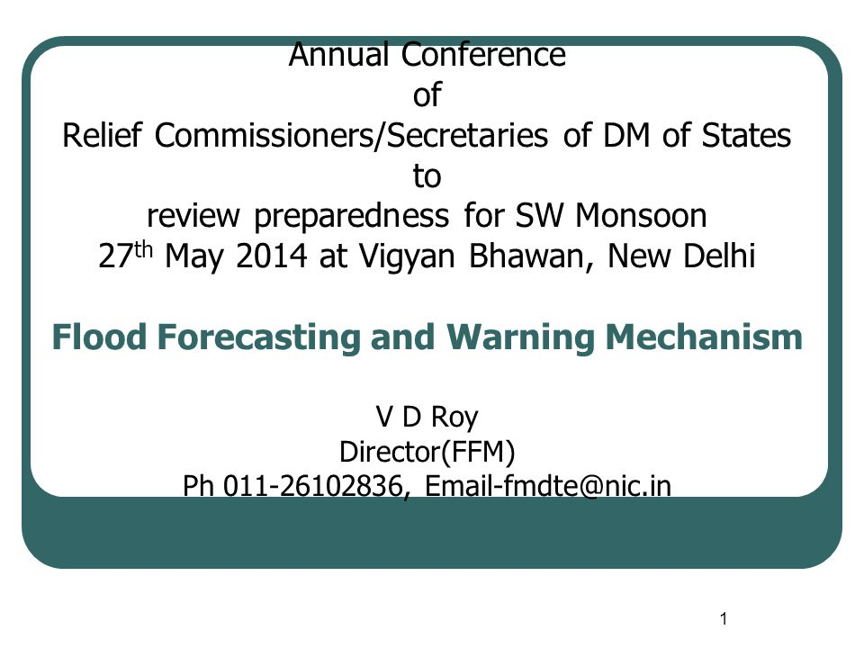 1 Annual Conference of Relief Commissioners/Secretaries of DM of States to review preparedness for SW Monsoon 27 th May 2014 at Vigyan Bhawan, New Delhi Flood Forecasting and Warning Mechanism V D Roy Director(FFM) Ph 011-26102836, Email-fmdte@nic.in