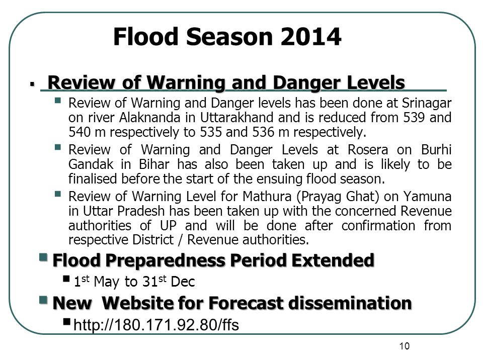 10 Review of Warning and Danger Levels Review of Warning and Danger Levels Review of Warning and Danger levels has been done at Srinagar on river Alaknanda in Uttarakhand and is reduced from 539 and 540 m respectively to 535 and 536 m respectively.