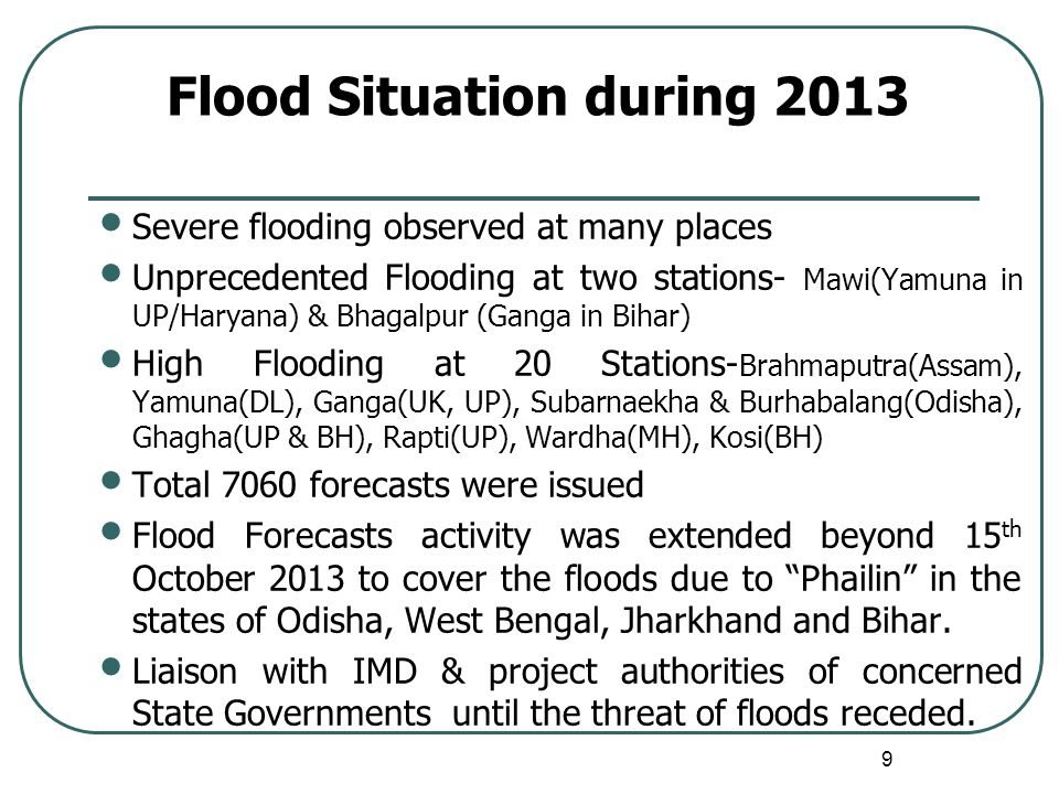 Flood Situation during 2013 Severe flooding observed at many places Unprecedented Flooding at two stations- Mawi(Yamuna in UP/Haryana) & Bhagalpur (Ganga in Bihar) High Flooding at 20 Stations- Brahmaputra(Assam), Yamuna(DL), Ganga(UK, UP), Subarnaekha & Burhabalang(Odisha), Ghagha(UP & BH), Rapti(UP), Wardha(MH), Kosi(BH) Total 7060 forecasts were issued Flood Forecasts activity was extended beyond 15 th October 2013 to cover the floods due to Phailin in the states of Odisha, West Bengal, Jharkhand and Bihar.