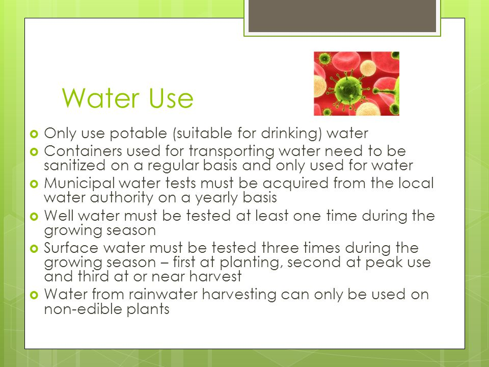 Water Use Only use potable (suitable for drinking) water Containers used for transporting water need to be sanitized on a regular basis and only used for water Municipal water tests must be acquired from the local water authority on a yearly basis Well water must be tested at least one time during the growing season Surface water must be tested three times during the growing season – first at planting, second at peak use and third at or near harvest Water from rainwater harvesting can only be used on non-edible plants