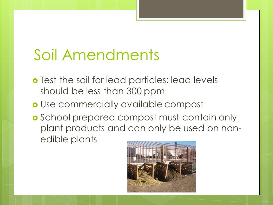 Soil Amendments Test the soil for lead particles: lead levels should be less than 300 ppm Use commercially available compost School prepared compost must contain only plant products and can only be used on non- edible plants