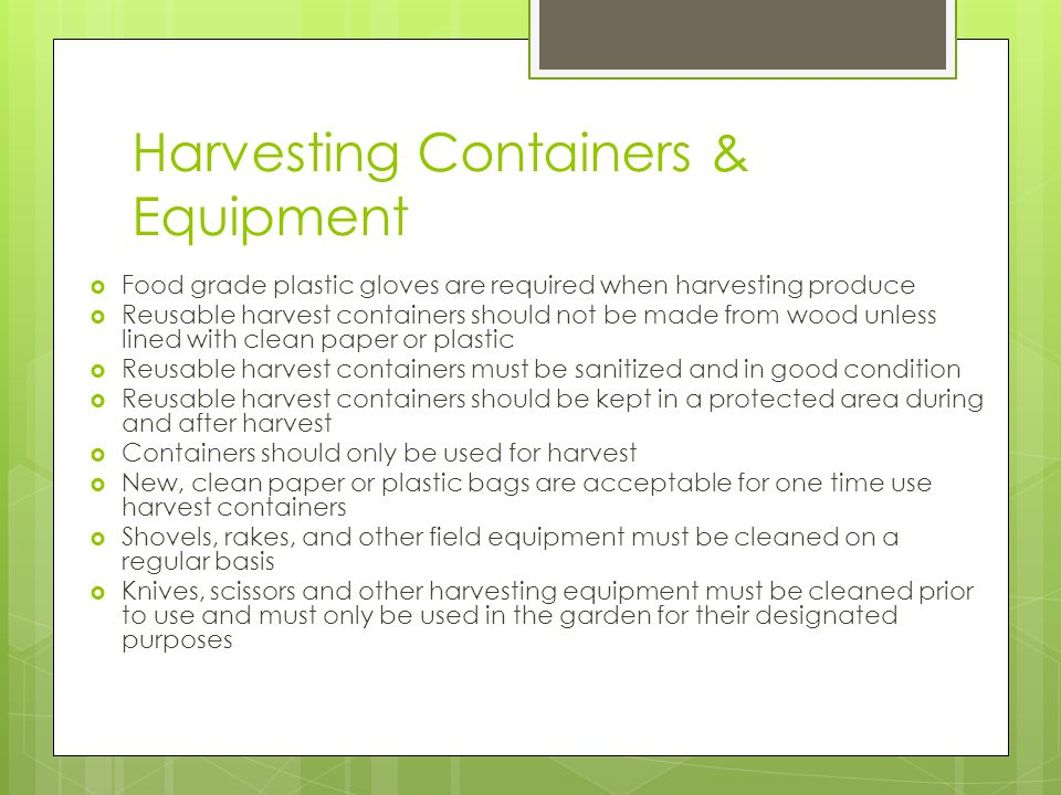 Harvesting Containers & Equipment Food grade plastic gloves are required when harvesting produce Reusable harvest containers should not be made from wood unless lined with clean paper or plastic Reusable harvest containers must be sanitized and in good condition Reusable harvest containers should be kept in a protected area during and after harvest Containers should only be used for harvest New, clean paper or plastic bags are acceptable for one time use harvest containers Shovels, rakes, and other field equipment must be cleaned on a regular basis Knives, scissors and other harvesting equipment must be cleaned prior to use and must only be used in the garden for their designated purposes