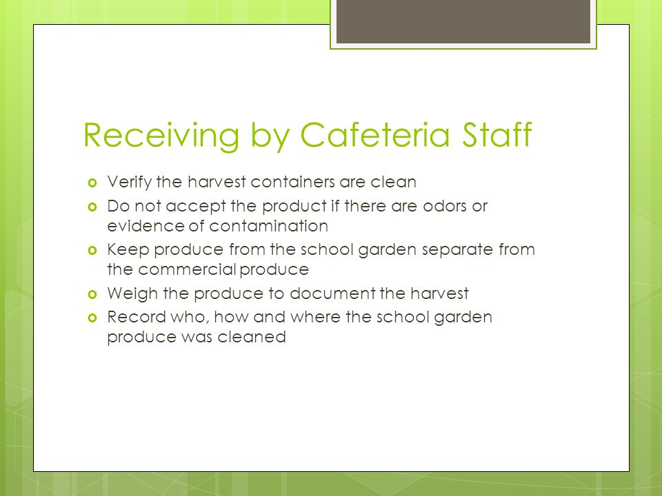 Receiving by Cafeteria Staff Verify the harvest containers are clean Do not accept the product if there are odors or evidence of contamination Keep produce from the school garden separate from the commercial produce Weigh the produce to document the harvest Record who, how and where the school garden produce was cleaned