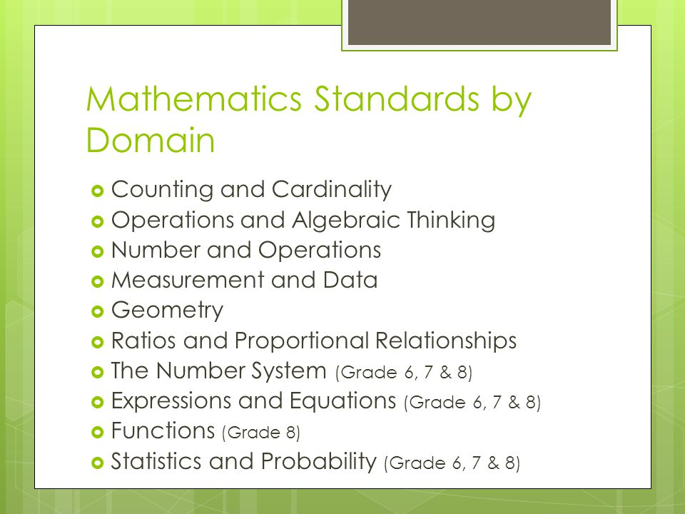 Mathematics Standards by Domain Counting and Cardinality Operations and Algebraic Thinking Number and Operations Measurement and Data Geometry Ratios and Proportional Relationships The Number System (Grade 6, 7 & 8) Expressions and Equations (Grade 6, 7 & 8) Functions (Grade 8) Statistics and Probability (Grade 6, 7 & 8)