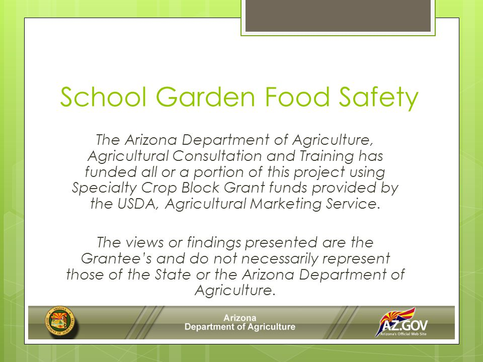 School Garden Food Safety The Arizona Department of Agriculture, Agricultural Consultation and Training has funded all or a portion of this project using Specialty Crop Block Grant funds provided by the USDA, Agricultural Marketing Service.