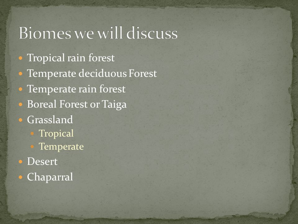 Tropical rain forest Temperate deciduous Forest Temperate rain forest Boreal Forest or Taiga Grassland Tropical Temperate Desert Chaparral