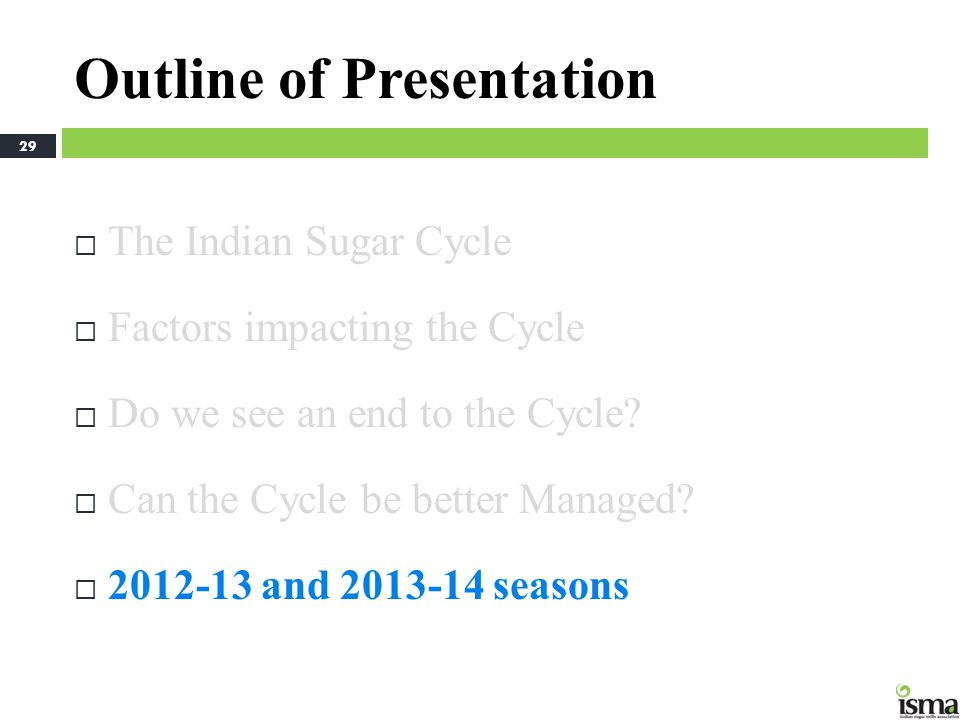 Outline of Presentation The Indian Sugar Cycle Factors impacting the Cycle Do we see an end to the Cycle? Can the Cycle be better Managed? 2012-13 and