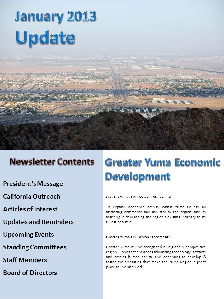 Presidents Message California Outreach Articles of Interest Updates and Reminders Upcoming Events Standing Committees Staff Members Board of Directors Greater Yuma EDC Mission Statement: To expand economic activity within Yuma County by attracting commerce and industry to the region, and by assisting in developing the region s existing industry to its fullest potential.