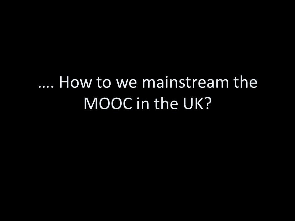 …. How to we mainstream the MOOC in the UK