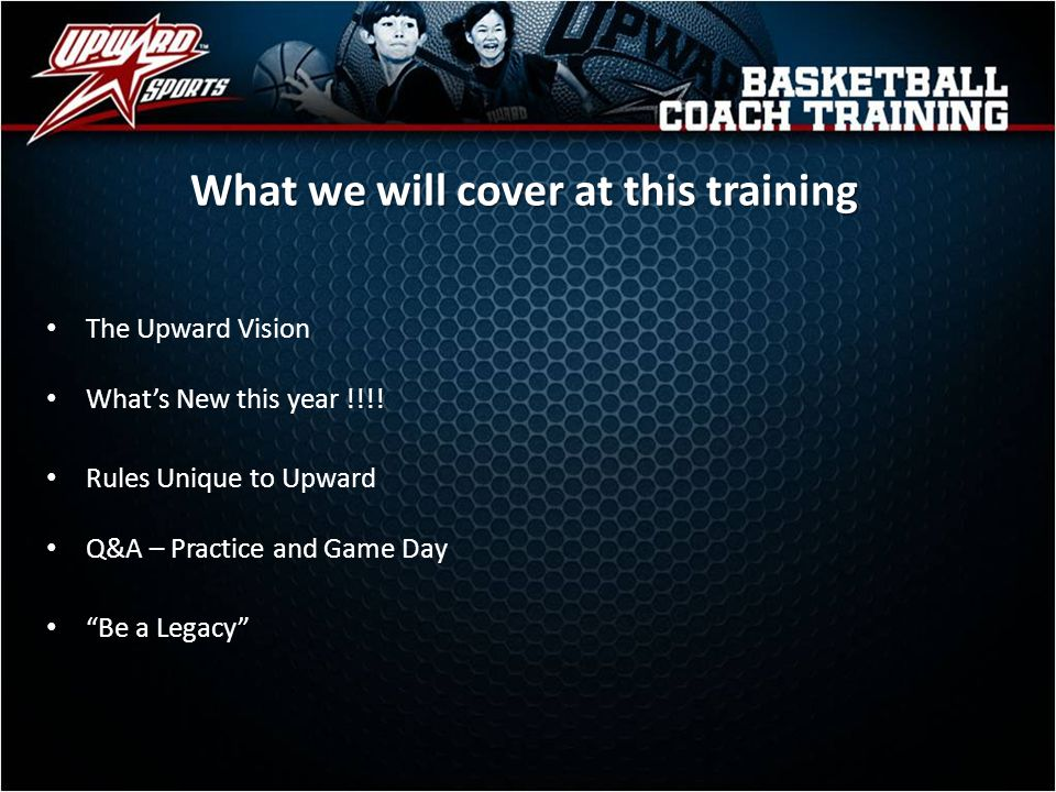 What we will cover at this training The Upward Vision Whats New this year !!!! Rules Unique to Upward Q&A – Practice and Game Day Be a Legacy