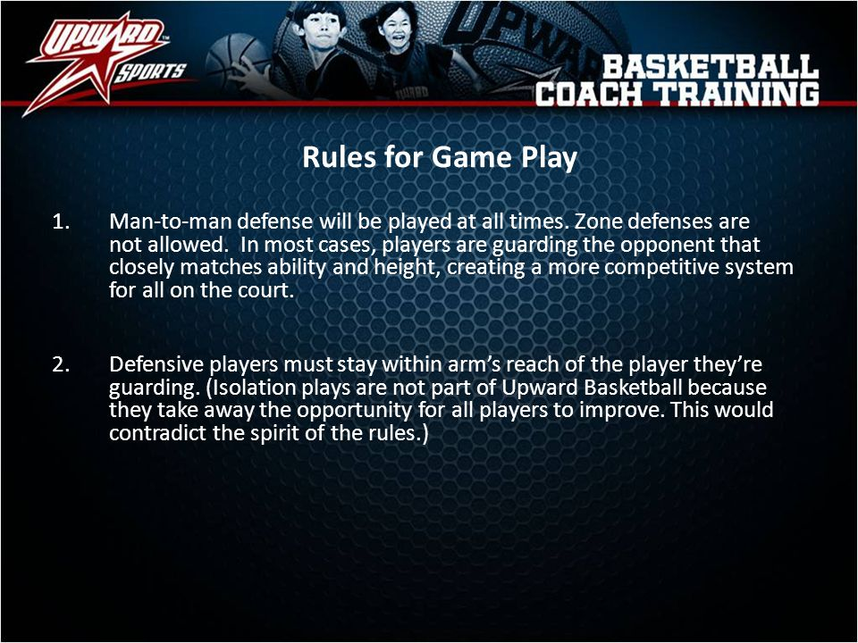 Rules for Game Play 1.Man-to-man defense will be played at all times. Zone defenses are not allowed. In most cases, players are guarding the opponent