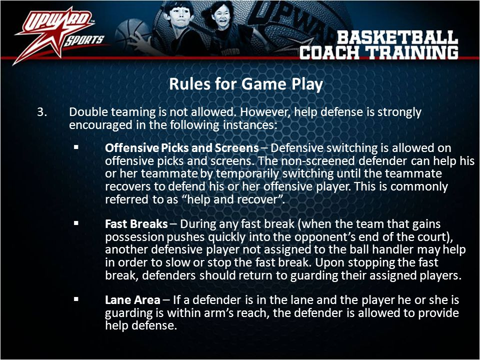 Rules for Game Play 3.Double teaming is not allowed. However, help defense is strongly encouraged in the following instances: Offensive Picks and Scre