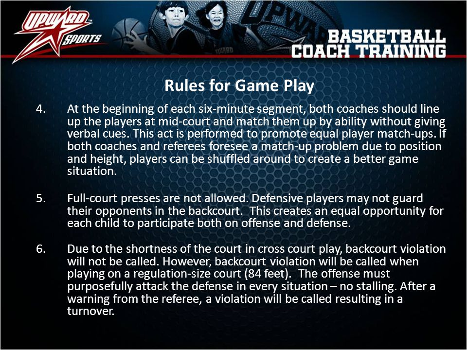 Rules for Game Play 4.At the beginning of each six-minute segment, both coaches should line up the players at mid-court and match them up by ability w