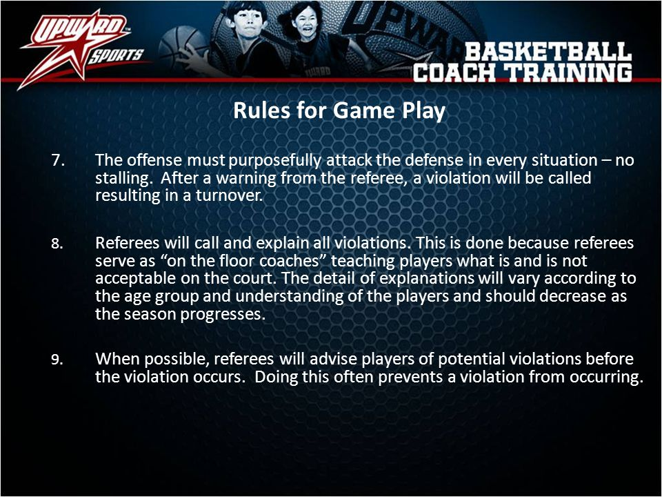 Rules for Game Play 8. Referees will call and explain all violations. This is done because referees serve as on the floor coaches teaching players wha