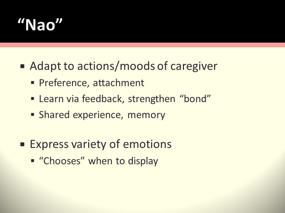 Adapt to actions/moods of caregiver Preference, attachment Learn via feedback, strengthen bond Shared experience, memory Express variety of emotions Chooses when to display