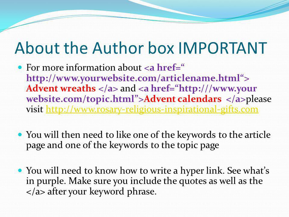 About the Author box IMPORTANT For more information about Advent wreaths and Advent calendars please visit http://www.rosary-religious-inspirational-gifts.comhttp://www.rosary-religious-inspirational-gifts.com You will then need to like one of the keywords to the article page and one of the keywords to the topic page You will need to know how to write a hyper link.