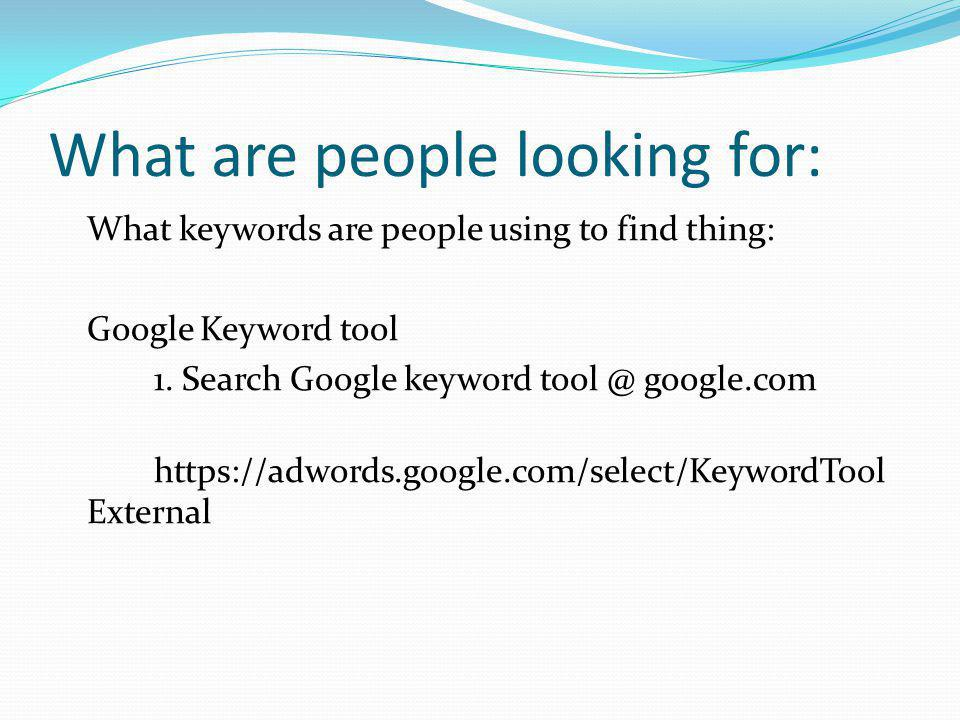 What are people looking for: What keywords are people using to find thing: Google Keyword tool 1.