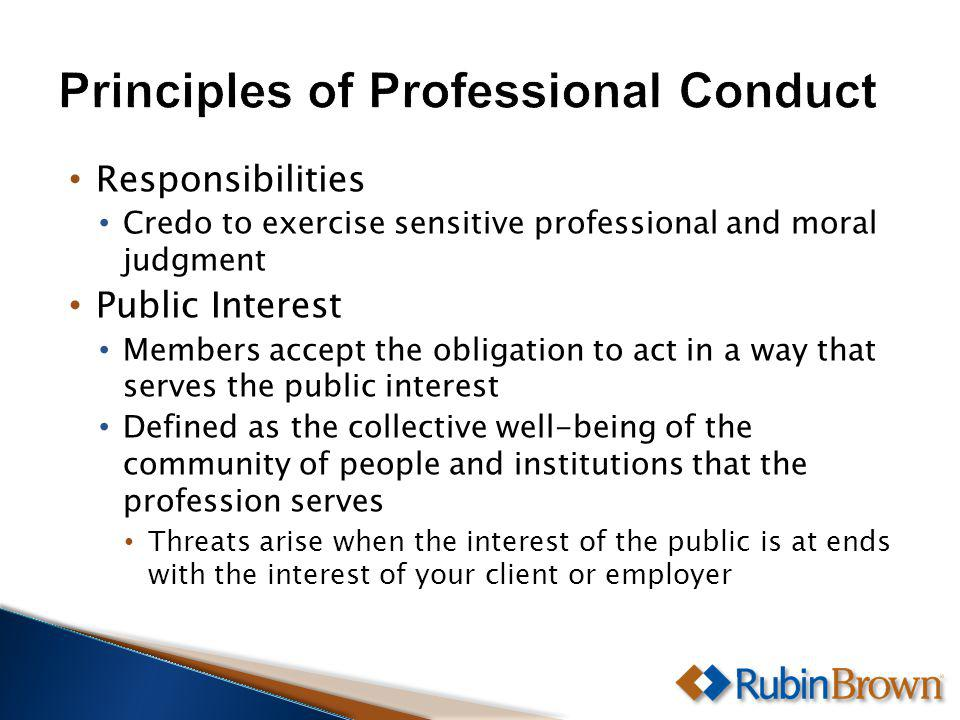 Responsibilities Credo to exercise sensitive professional and moral judgment Public Interest Members accept the obligation to act in a way that serves the public interest Defined as the collective well-being of the community of people and institutions that the profession serves Threats arise when the interest of the public is at ends with the interest of your client or employer